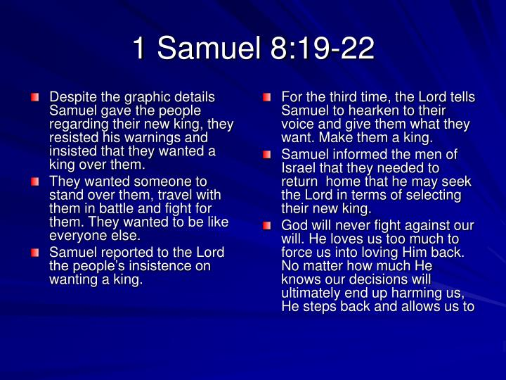 Despite the graphic details Samuel gave the people regarding their new king, they resisted his warnings and insisted that they wanted a king over them.