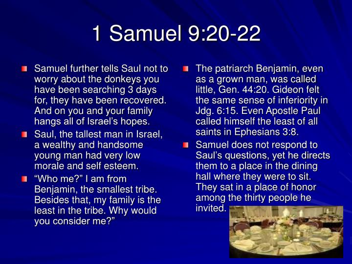 Samuel further tells Saul not to worry about the donkeys you have been searching 3 days for, they have been recovered. And on you and your family hangs all of Israel's hopes.