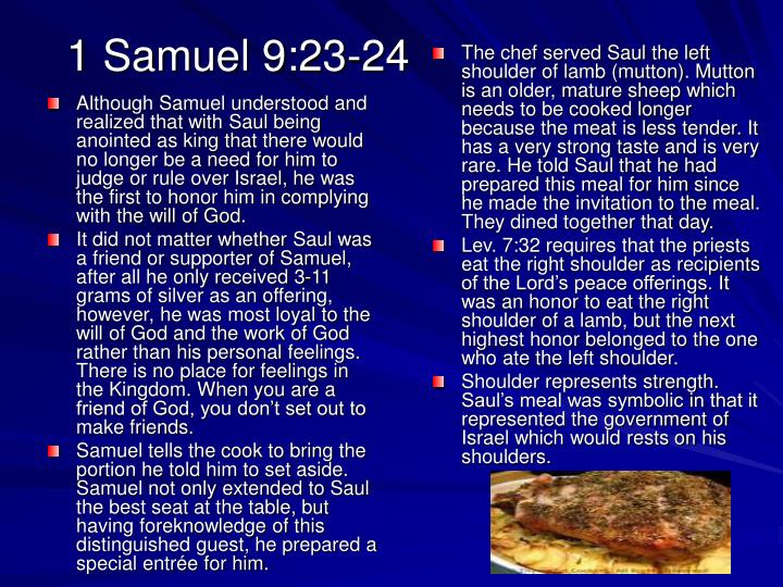 Although Samuel understood and realized that with Saul being anointed as king that there would no longer be a need for him to judge or rule over Israel, he was the first to honor him in complying with the will of God.