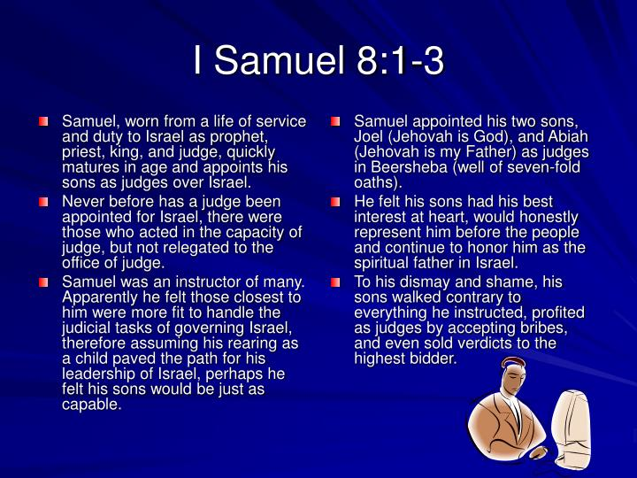 Samuel, worn from a life of service and duty to Israel as prophet, priest, king, and judge, quickly matures in age and appoints his sons as judges over Israel.