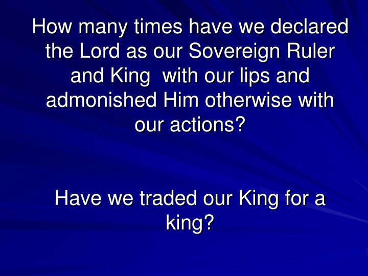 How many times have we declared the Lord as our Sovereign Ruler and King  with our lips and admonished Him otherwise with our actions?