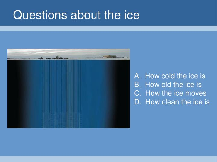 Questions about the ice