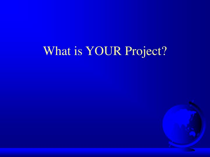 What is YOUR Project?