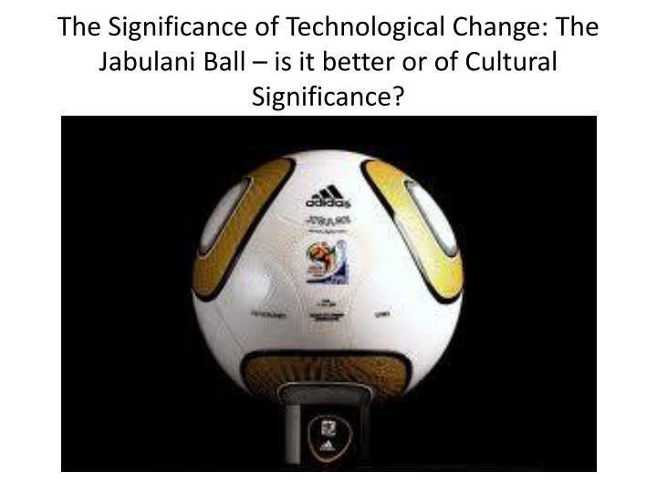 The Significance of Technological Change: The Jabulani Ball – is it better or of Cultural Significance?