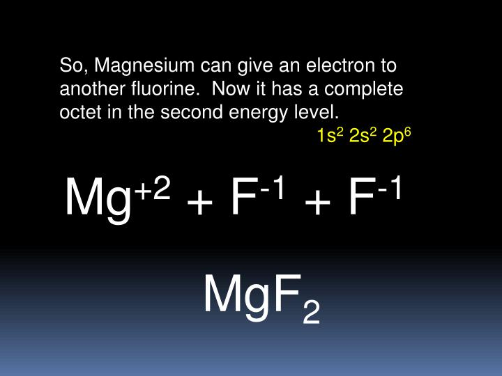 So, Magnesium can give an electron to another fluorine.  Now it has a complete octet in the second energy level.
