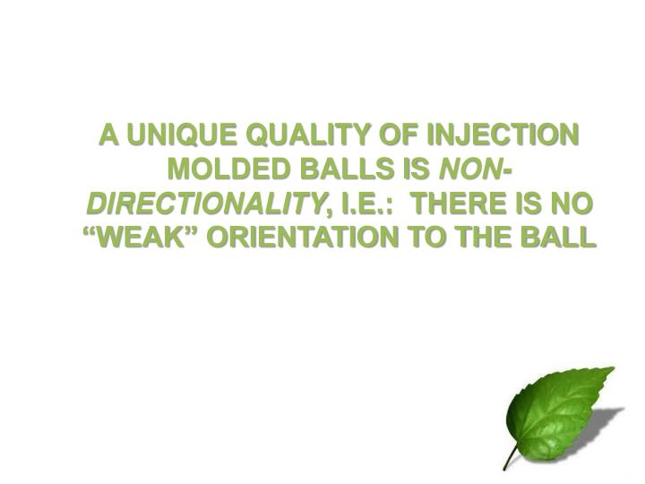 A UNIQUE QUALITY OF INJECTION MOLDED BALLS IS