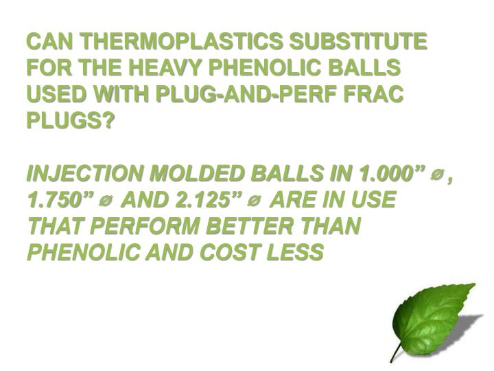 CAN THERMOPLASTICS SUBSTITUTE FOR THE HEAVY PHENOLIC BALLS USED WITH PLUG-AND-PERF FRAC PLUGS?