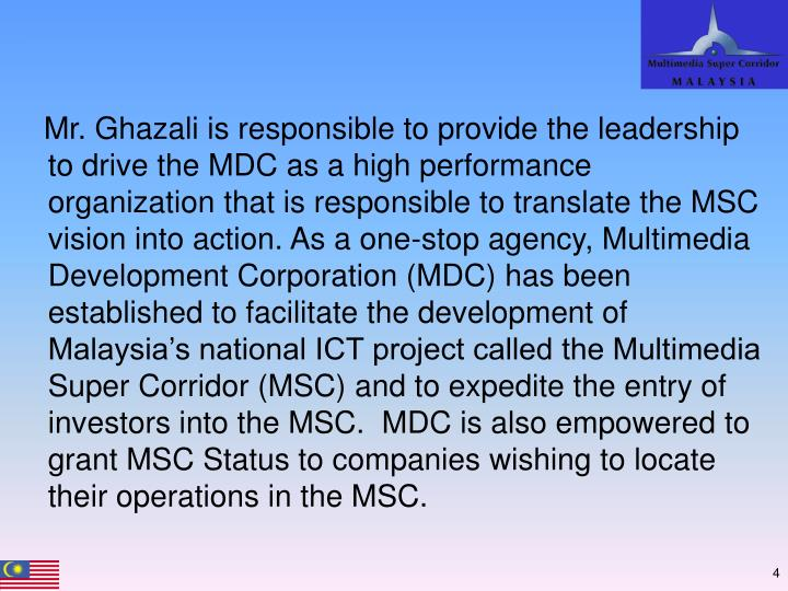 Mr. Ghazali is responsible to provide the leadership to drive the MDC as a high performance organization that is responsible to translate the MSC vision into action. As a one-stop agency, Multimedia Development Corporation (MDC) has been established to facilitate the development of Malaysia's national ICT project called the Multimedia Super Corridor (MSC) and to expedite the entry of investors into the MSC.  MDC is also empowered to grant MSC Status to companies wishing to locate their operations in the MSC.