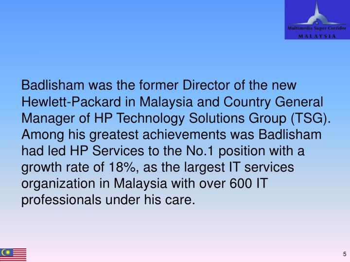 Badlisham was the former Director of the new Hewlett-Packard in Malaysia and Country General Manager of HP Technology Solutions Group (TSG). Among his greatest achievements was Badlisham had led HP Services to the No.1 position with a growth rate of 18%, as the largest IT services organization in Malaysia with over 600 IT professionals under his care.