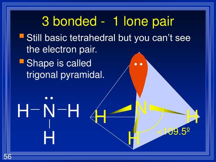 3 bonded -  1 lone pair