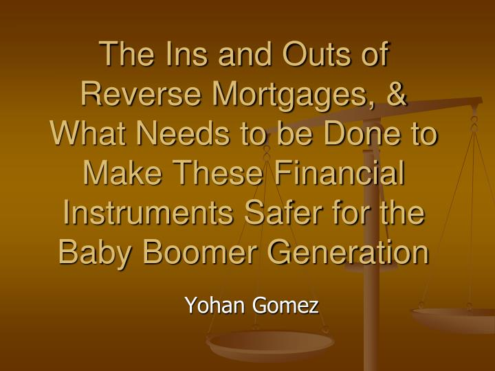 The Ins and Outs of Reverse Mortgages, & What Needs to be Done to Make These Financial Instruments Safer for the Baby Boomer Generation