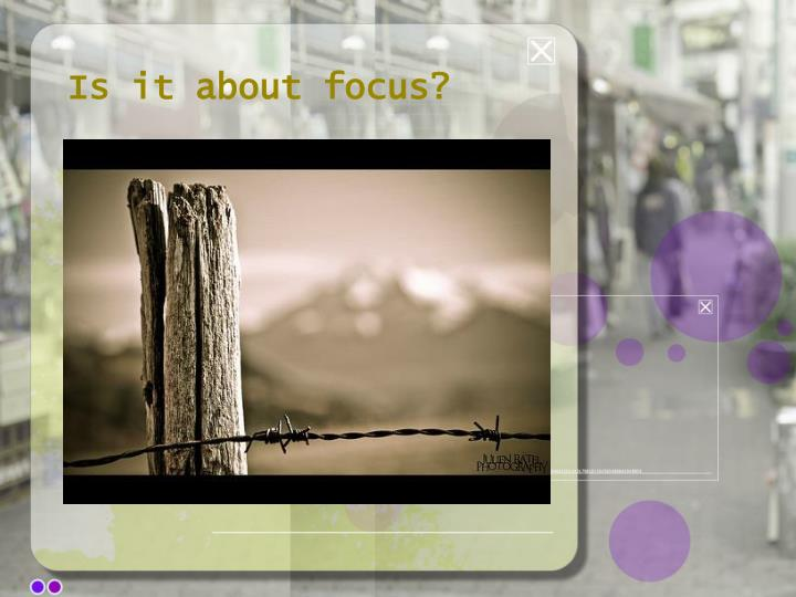 Is it about focus?