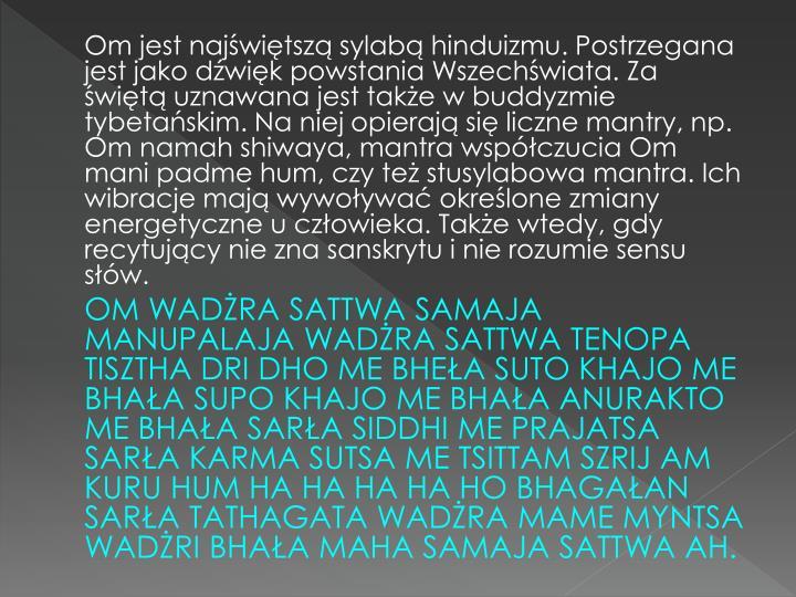 Om jest najświętszą sylabą hinduizmu. Postrzegana jest jako dźwięk powstania Wszechświata. Za świętą uznawana jest także w buddyzmie tybetańskim. Na niej opierają się liczne mantry, np. Om namah shiwaya, mantra współczucia Om mani padme hum, czy też stusylabowa mantra. Ich wibracje mają wywoływać określone zmiany energetyczne u człowieka. Także wtedy, gdy recytujący nie zna sanskrytu i nie rozumie sensu słów.