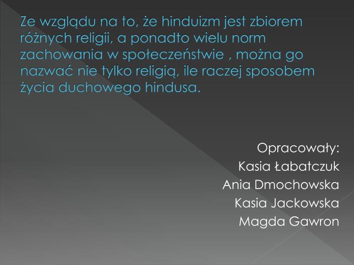 Ze wzglądu na to, że hinduizm jest zbiorem różnych religii, a ponadto wielu norm zachowania w społeczeństwie , można go nazwać nie tylko religią, ile raczej sposobem życia duchowego hindusa.