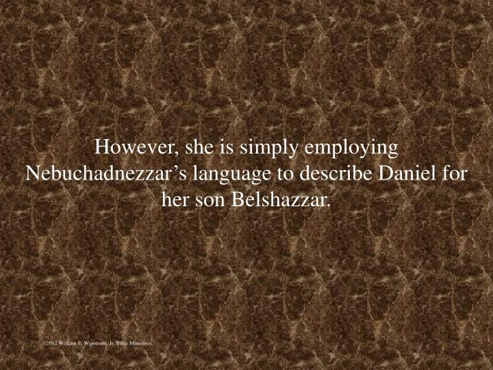 However, she is simply employing Nebuchadnezzars language to describe Daniel for her son Belshazzar.