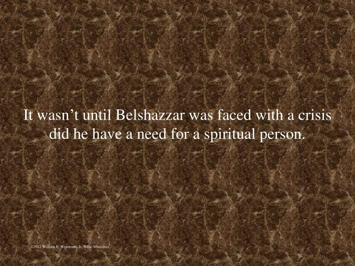 It wasnt until Belshazzar was faced with a crisis did he have a need for a spiritual person.