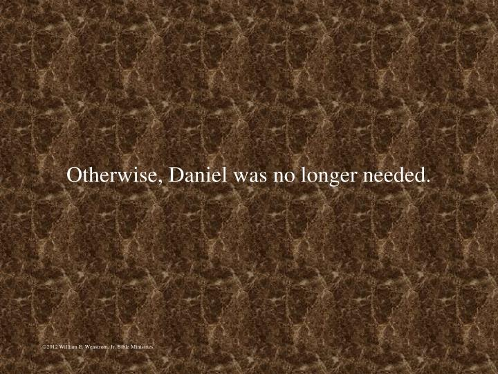 Otherwise, Daniel was no longer needed.