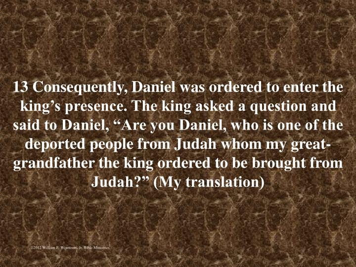 13 Consequently, Daniel was ordered to enter the kings presence. The king asked a question and said to Daniel, Are you Daniel, who is one of the deported people from Judah whom my great-grandfather the king ordered to be brought from Judah? (My translation)