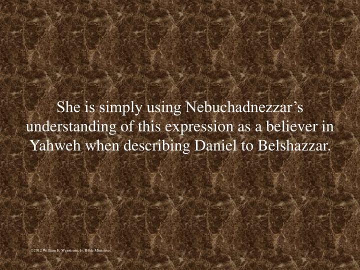 She is simply using Nebuchadnezzars understanding of this expression as a believer in Yahweh when describing Daniel to Belshazzar.