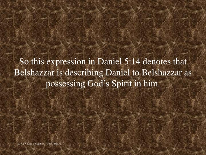 So this expression in Daniel 5:14 denotes that Belshazzar is describing Daniel to Belshazzar as possessing Gods Spirit in him.