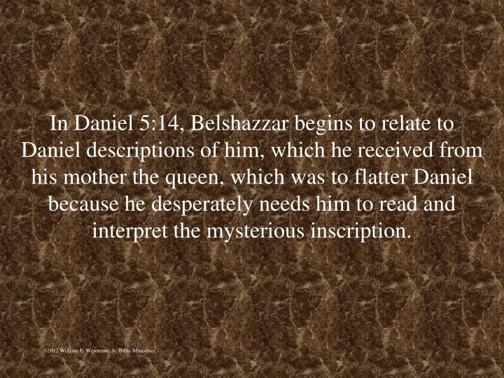 In Daniel 5:14, Belshazzar begins to relate to Daniel descriptions of him, which he received from his mother the queen, which was to flatter Daniel because he desperately needs him to read and interpret the mysterious inscription.