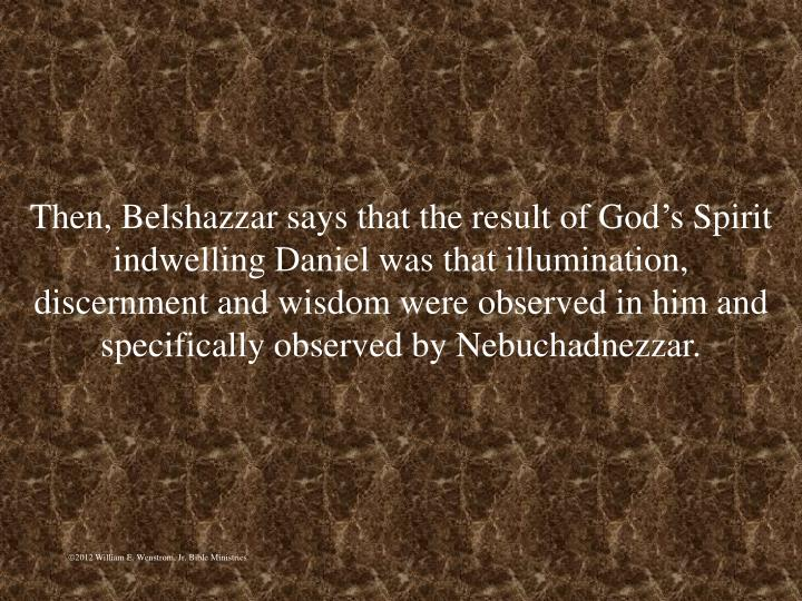 Then, Belshazzar says that the result of Gods Spirit indwelling Daniel was that illumination, discernment and wisdom were observed in him and specifically observed by Nebuchadnezzar.