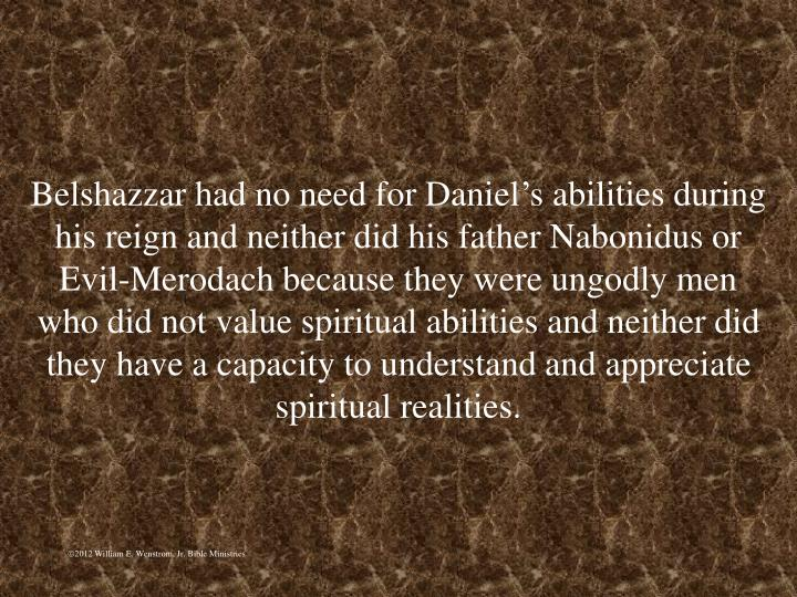 Belshazzar had no need for Daniels abilities during his reign and neither did his father Nabonidus or Evil-Merodach because they were ungodly men who did not value spiritual abilities and neither did they have a capacity to understand and appreciate spiritual realities.