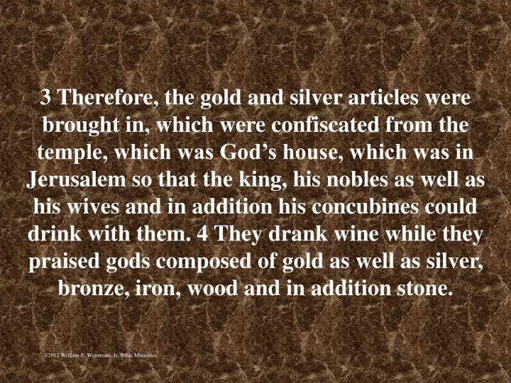 3 Therefore, the gold and silver articles were brought in, which were confiscated from the temple, which was Gods house, which was in Jerusalem so that the king, his nobles as well as his wives and in addition his concubines could drink with them. 4 They drank wine while they praised gods composed of gold as well as silver, bronze, iron, wood and in addition stone.
