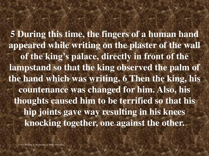 5 During this time, the fingers of a human hand appeared while writing on the plaster of the wall of the kings palace, directly in front of the lampstand so that the king observed the palm of the hand which was writing. 6 Then the king, his countenance was changed for him. Also, his thoughts caused him to be terrified so that his hip joints gave way resulting in his knees knocking together, one against the other.