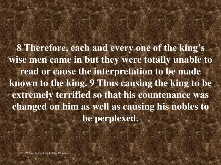 8 Therefore, each and every one of the kings wise men came in but they were totally unable to read or cause the interpretation to be made known to the king. 9 Thus causing the king to be extremely terrified so that his countenance was changed on him as well as causing his nobles to be perplexed.