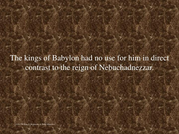 The kings of Babylon had no use for him in direct contrast to the reign of Nebuchadnezzar.