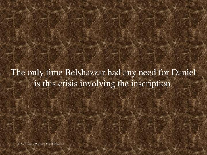 The only time Belshazzar had any need for Daniel is this crisis involving the inscription.