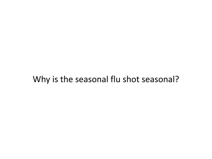 Why is the seasonal flu shot seasonal?
