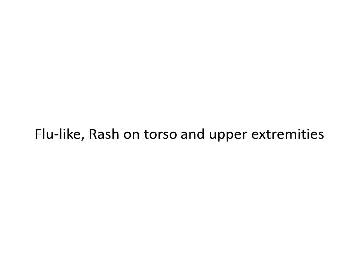 Flu-like, Rash on torso and upper extremities