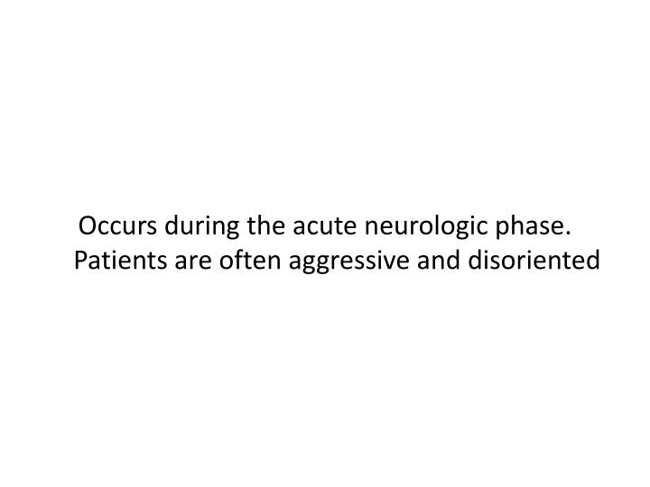Occurs during the acute neurologic phase.  Patients are often aggressive and disoriented