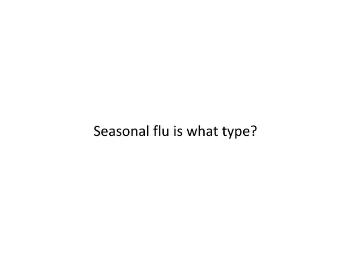 Seasonal flu is what type?