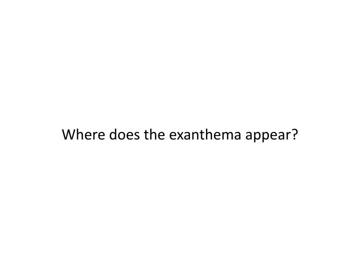 Where does the exanthema appear?