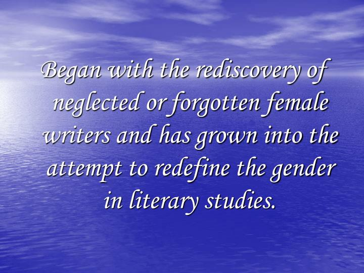 Began with the rediscovery of neglected or forgotten female writers and has grown into the attempt t...