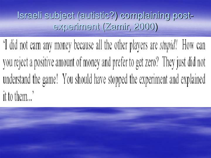 Israeli subject (autistic?) complaining post-experiment (Zamir, 2000)