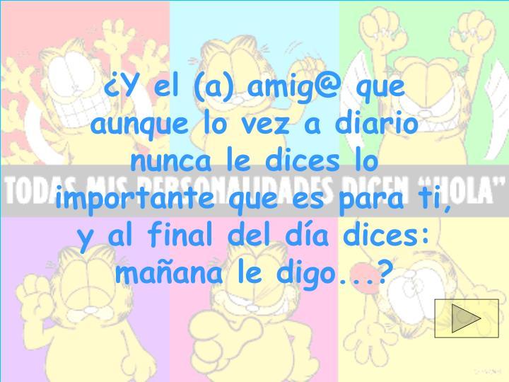 ¿Y el (a) amig@ que aunque lo vez a diario nunca le dices lo importante que es para ti, y al final del día dices: mañana le digo...?