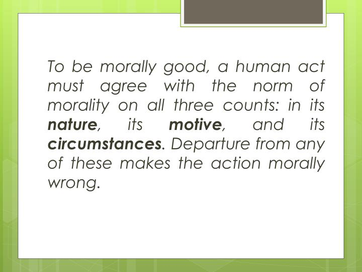 To be morally good, a human act must agree with the norm of morality on all three counts: in its