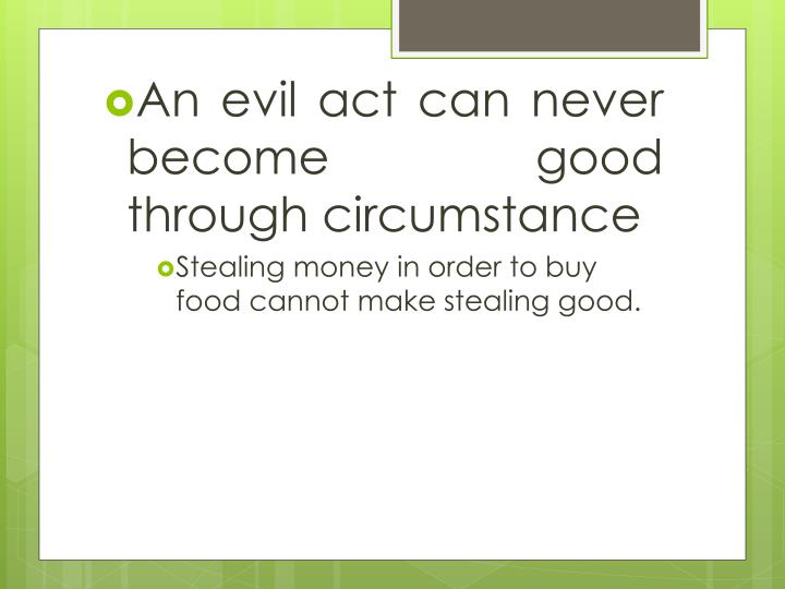 An evil act can never become good through circumstance