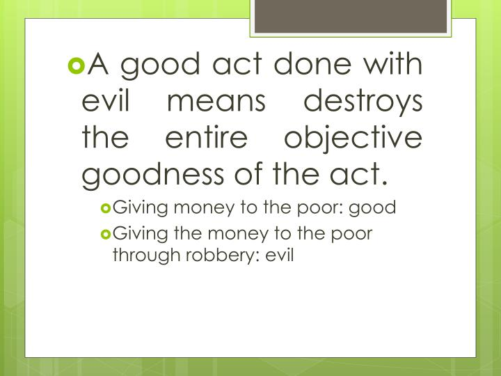 A good act done with evil means destroys the entire objective goodness of the act.