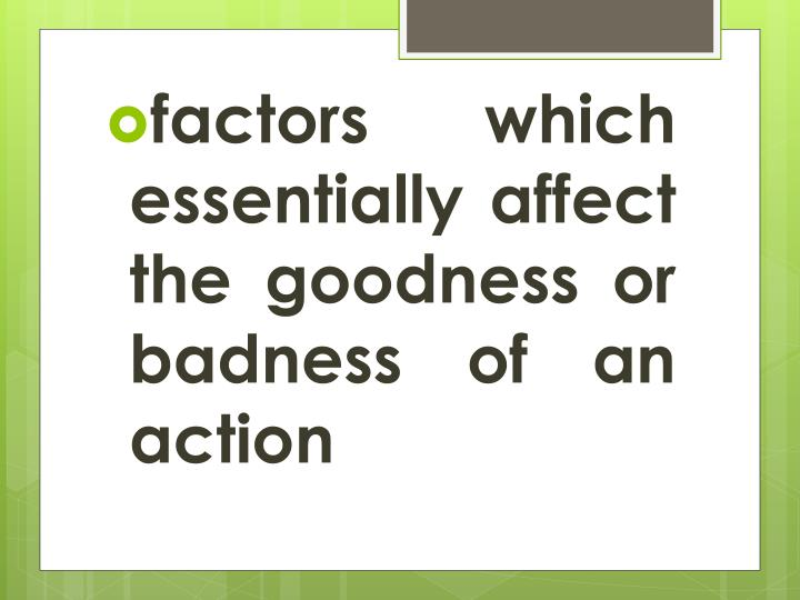 factors which essentially affect the goodness or badness of an action