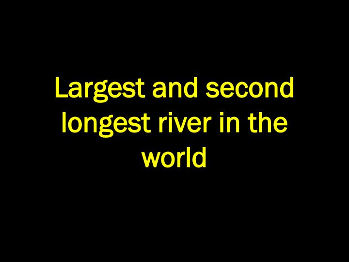 Largest and second longest river in the world