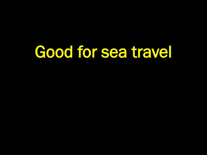 Good for sea travel