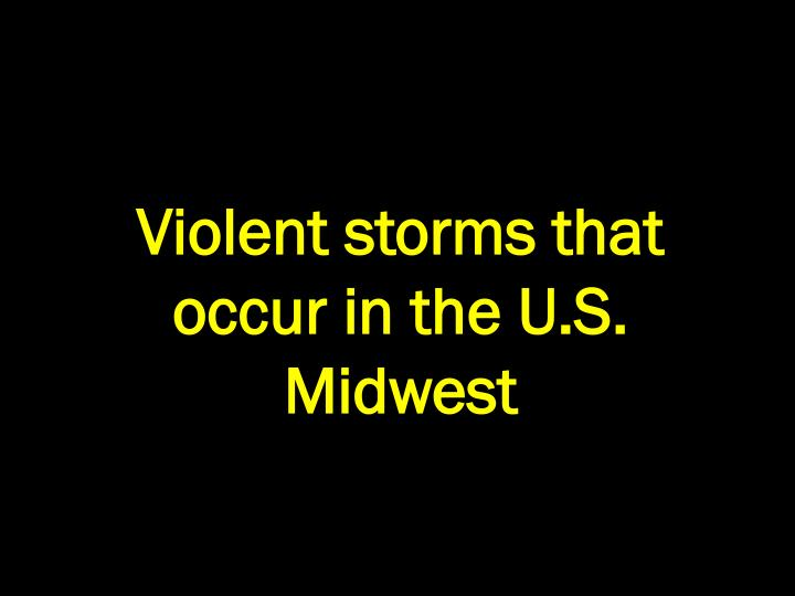 Violent storms that occur in the U.S. Midwest