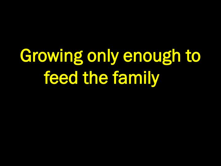 Growing only enough to feed the family