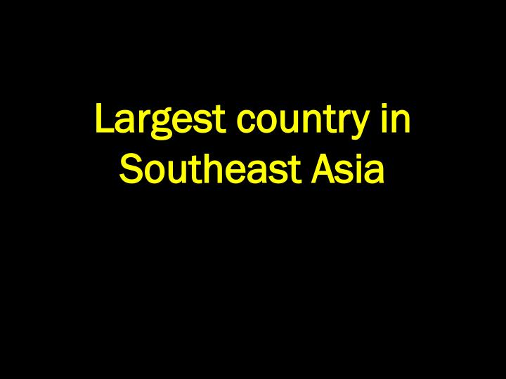 Largest country in Southeast Asia