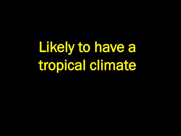 Likely to have a tropical climate